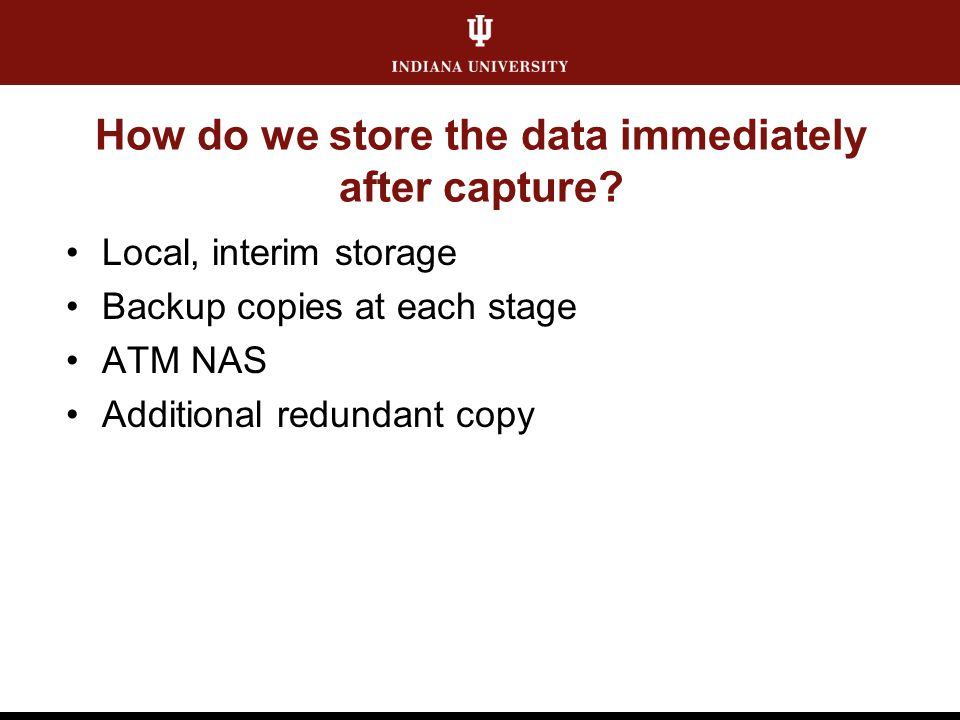 How do we store the data immediately after capture? Local, interim storage Backup copies at each stage ATM NAS Additional redundant copy