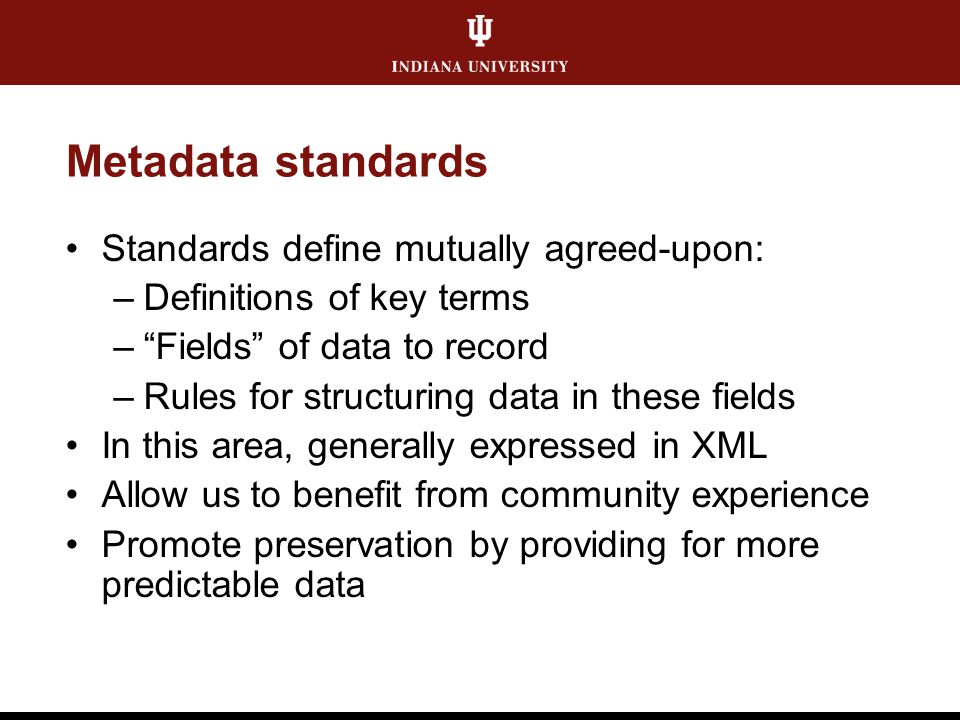 """Metadata standards Standards define mutually agreed-upon: –Definitions of key terms –""""Fields"""" of data to record –Rules for structuring data in these f"""