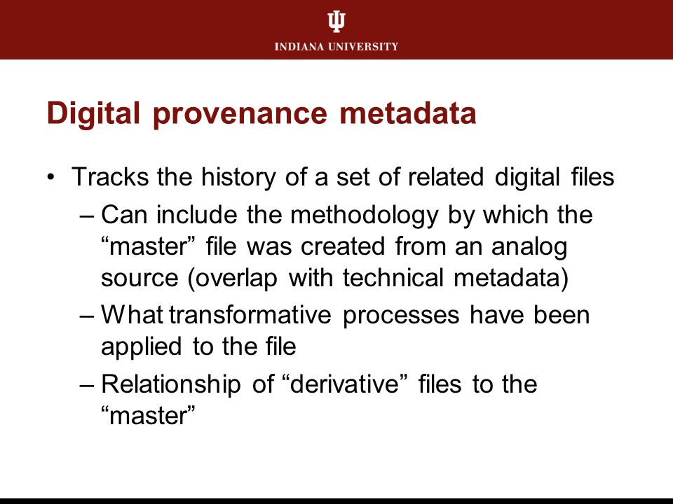 """Digital provenance metadata Tracks the history of a set of related digital files –Can include the methodology by which the """"master"""" file was created f"""