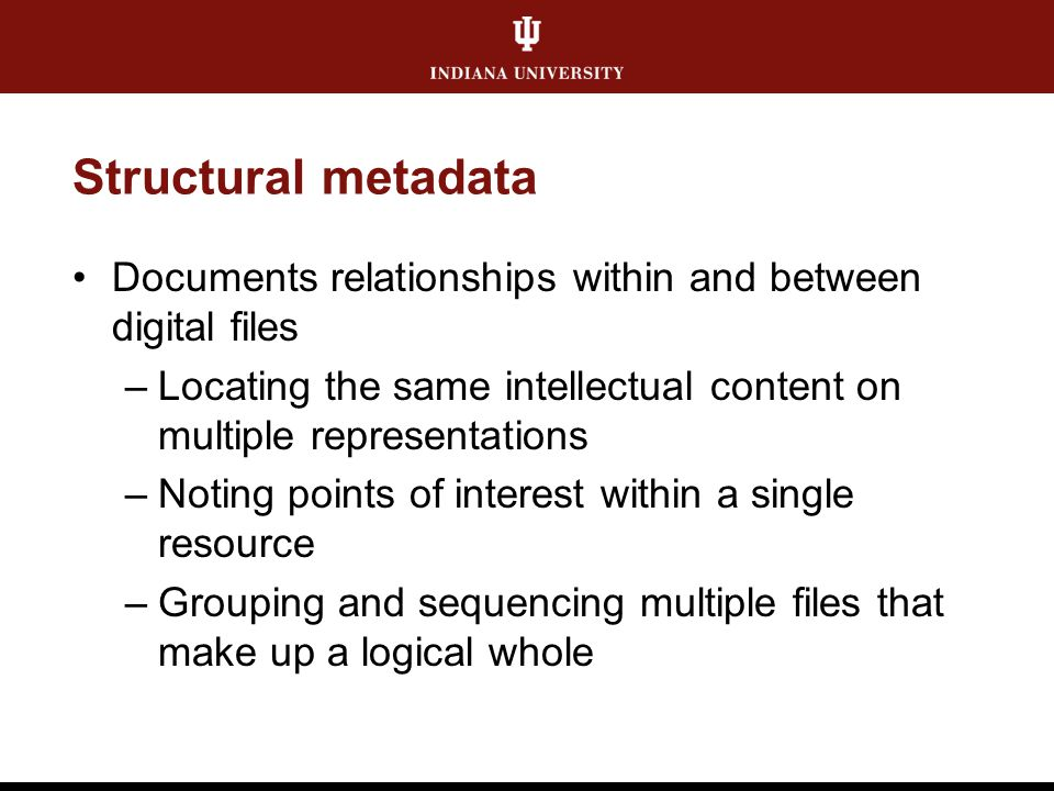 Structural metadata Documents relationships within and between digital files –Locating the same intellectual content on multiple representations –Noti