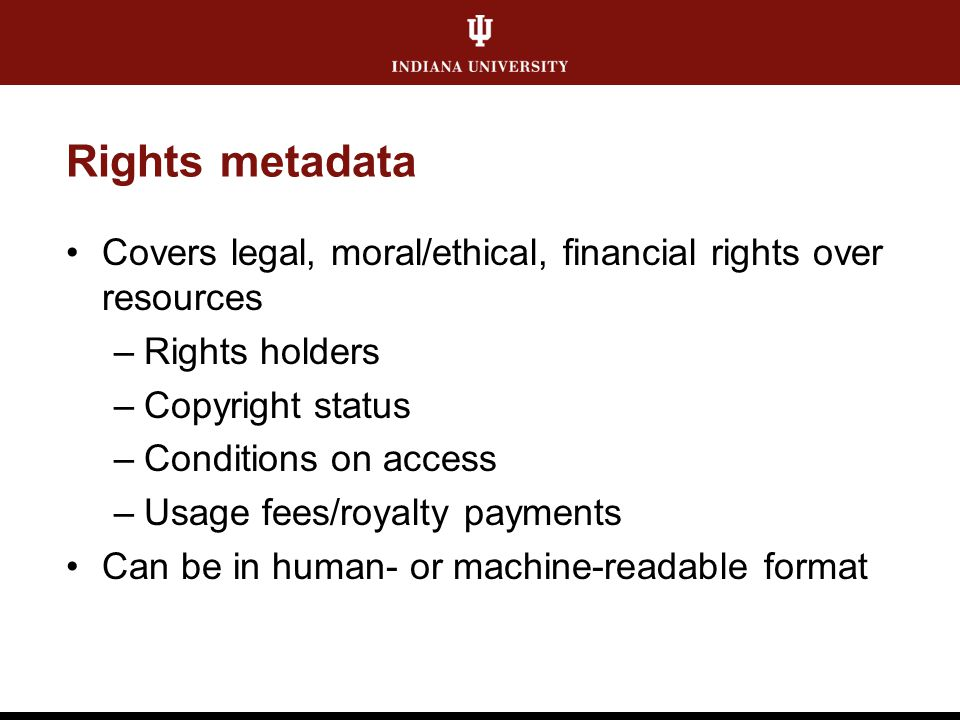 Rights metadata Covers legal, moral/ethical, financial rights over resources –Rights holders –Copyright status –Conditions on access –Usage fees/royal