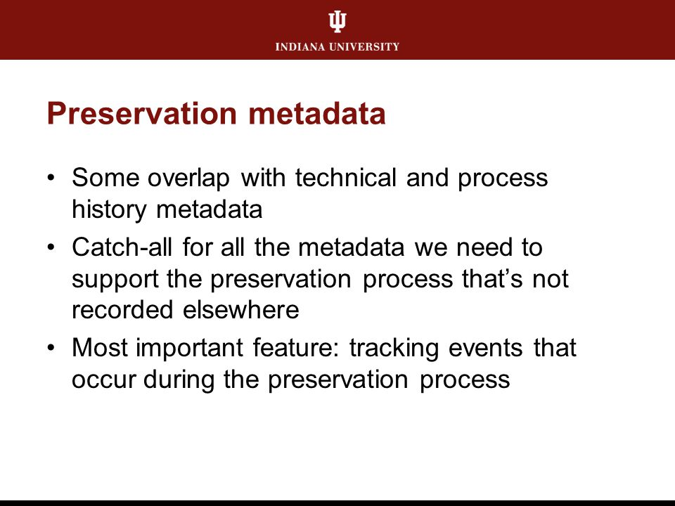 Preservation metadata Some overlap with technical and process history metadata Catch-all for all the metadata we need to support the preservation proc