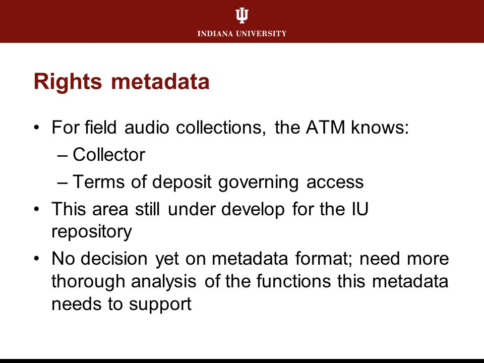 Rights metadata For field audio collections, the ATM knows: –Collector –Terms of deposit governing access This area still under develop for the IU rep