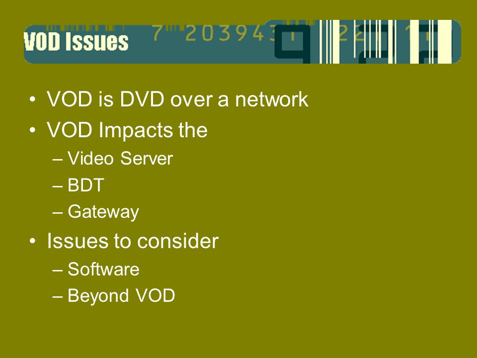 VOD is DVD over a network VOD Impacts the –Video Server –BDT –Gateway Issues to consider –Software –Beyond VOD