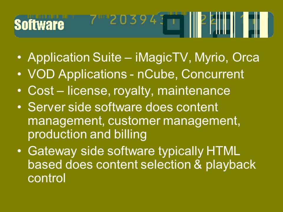 Application Suite – iMagicTV, Myrio, Orca VOD Applications - nCube, Concurrent Cost – license, royalty, maintenance Server side software does content management, customer management, production and billing Gateway side software typically HTML based does content selection & playback control