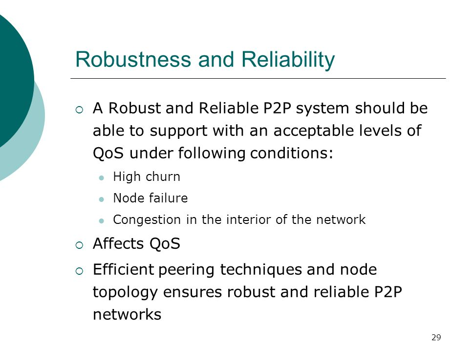 29 Robustness and Reliability  A Robust and Reliable P2P system should be able to support with an acceptable levels of QoS under following conditions: High churn Node failure Congestion in the interior of the network  Affects QoS  Efficient peering techniques and node topology ensures robust and reliable P2P networks