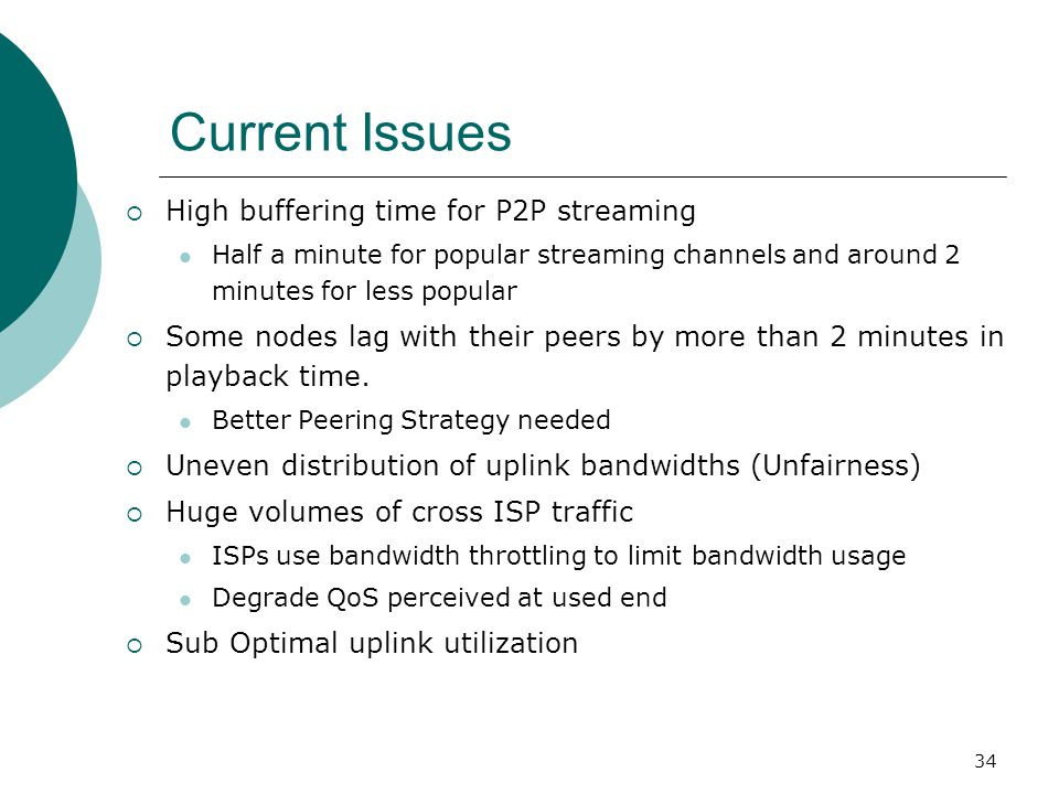 34 Current Issues  High buffering time for P2P streaming Half a minute for popular streaming channels and around 2 minutes for less popular  Some nodes lag with their peers by more than 2 minutes in playback time.