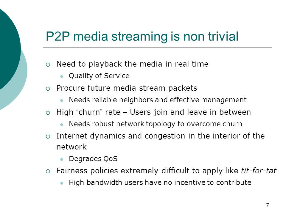7 P2P media streaming is non trivial  Need to playback the media in real time Quality of Service  Procure future media stream packets Needs reliable neighbors and effective management  High churn rate – Users join and leave in between Needs robust network topology to overcome churn  Internet dynamics and congestion in the interior of the network Degrades QoS  Fairness policies extremely difficult to apply like tit-for-tat High bandwidth users have no incentive to contribute
