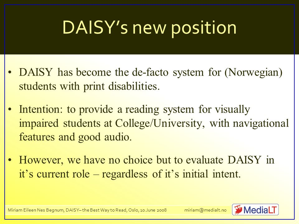 Miriam Eileen Nes Begnum, DAISY– the Best Way to Read, Oslo, 10.June 2008 miriam@medialt.no DAISY's new position DAISY has become the de-facto system for (Norwegian) students with print disabilities.