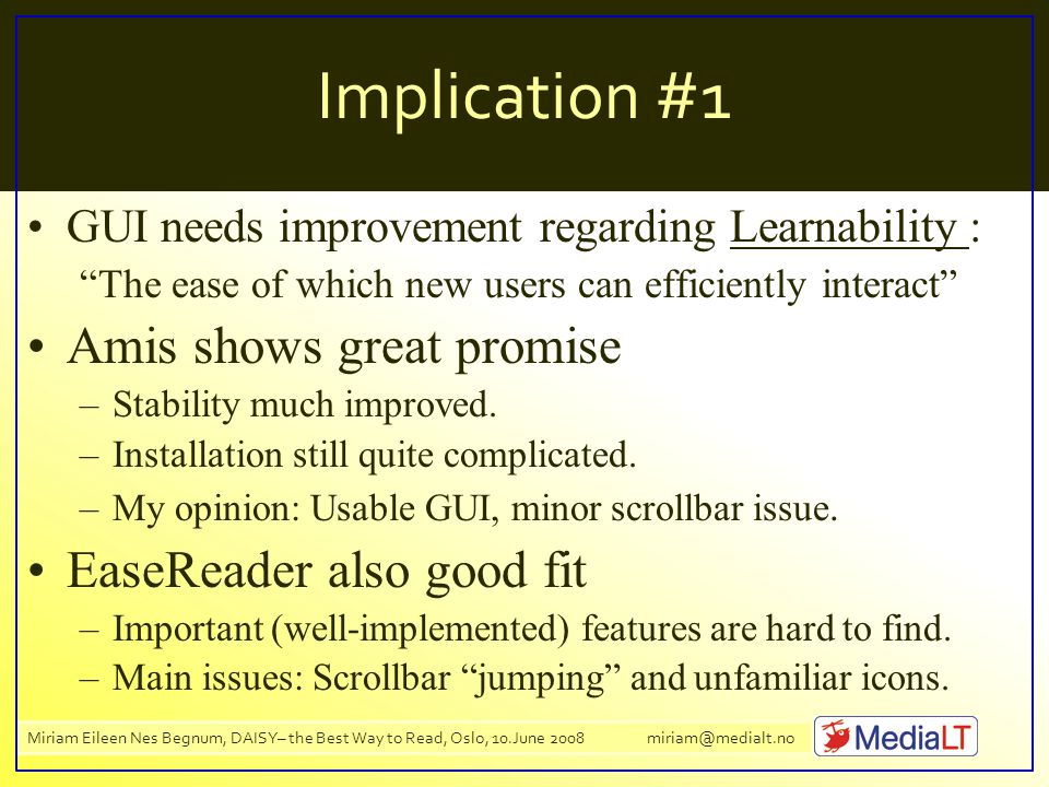 Miriam Eileen Nes Begnum, DAISY– the Best Way to Read, Oslo, 10.June 2008 miriam@medialt.no Implication #1 GUI needs improvement regarding Learnability : The ease of which new users can efficiently interact Amis shows great promise –Stability much improved.