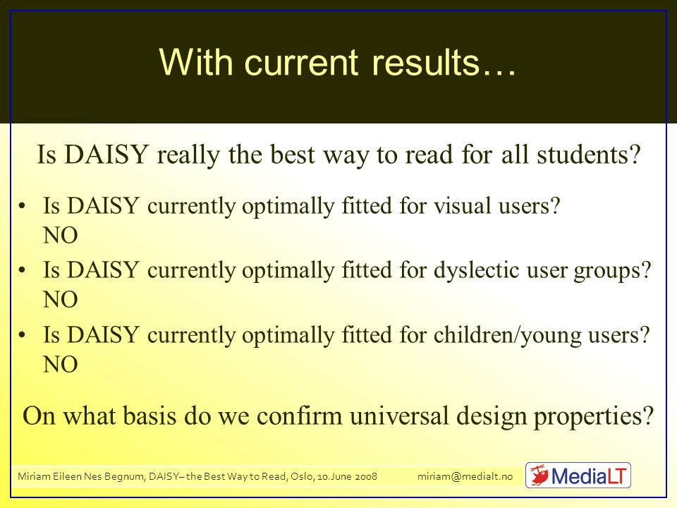 Miriam Eileen Nes Begnum, DAISY– the Best Way to Read, Oslo, 10.June 2008 miriam@medialt.no With current results… Is DAISY really the best way to read for all students.