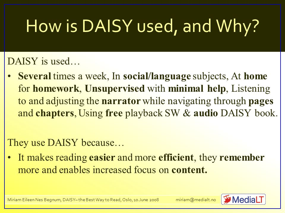 Miriam Eileen Nes Begnum, DAISY– the Best Way to Read, Oslo, 10.June 2008 miriam@medialt.no How is DAISY used, and Why.
