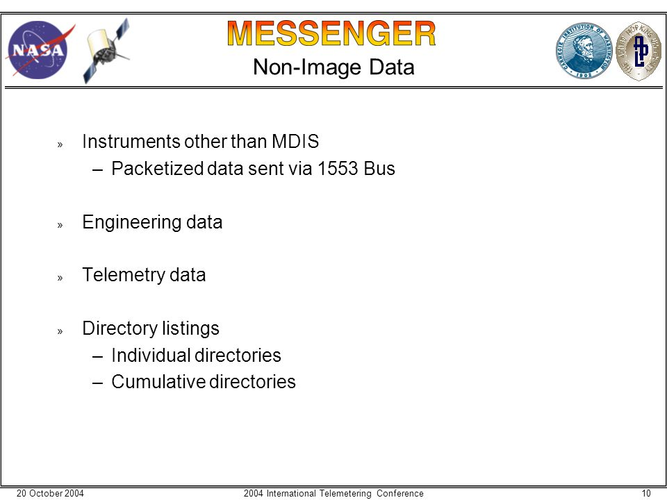 20 October 2004102004 International Telemetering Conference Non-Image Data » Instruments other than MDIS –Packetized data sent via 1553 Bus » Engineer