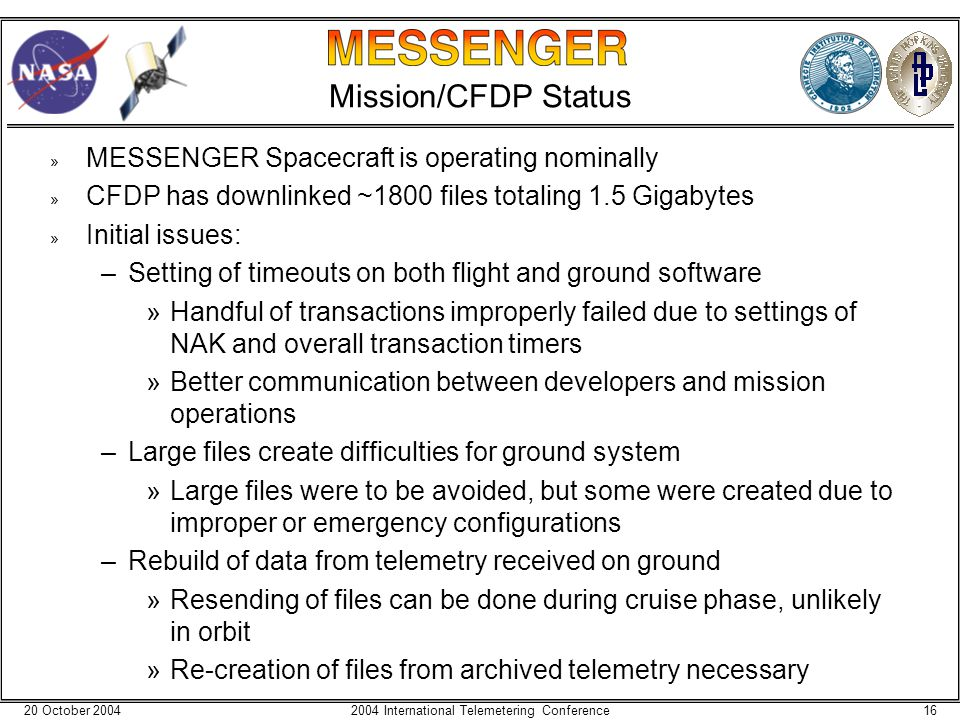 20 October 2004162004 International Telemetering Conference Mission/CFDP Status » MESSENGER Spacecraft is operating nominally » CFDP has downlinked ~1800 files totaling 1.5 Gigabytes » Initial issues: –Setting of timeouts on both flight and ground software »Handful of transactions improperly failed due to settings of NAK and overall transaction timers »Better communication between developers and mission operations –Large files create difficulties for ground system »Large files were to be avoided, but some were created due to improper or emergency configurations –Rebuild of data from telemetry received on ground »Resending of files can be done during cruise phase, unlikely in orbit »Re-creation of files from archived telemetry necessary
