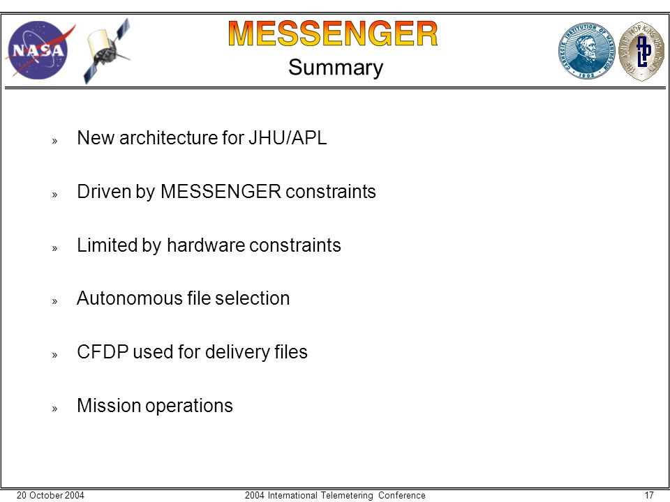 20 October 2004172004 International Telemetering Conference Summary » New architecture for JHU/APL » Driven by MESSENGER constraints » Limited by hardware constraints » Autonomous file selection » CFDP used for delivery files » Mission operations