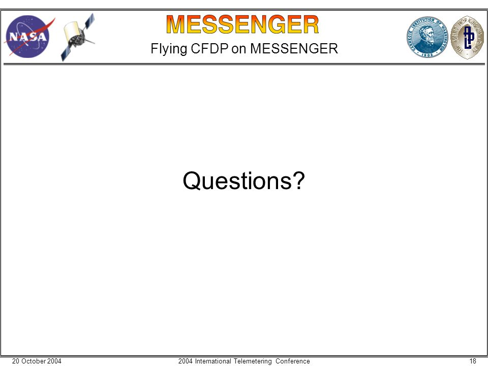 20 October 2004182004 International Telemetering Conference Flying CFDP on MESSENGER Questions?