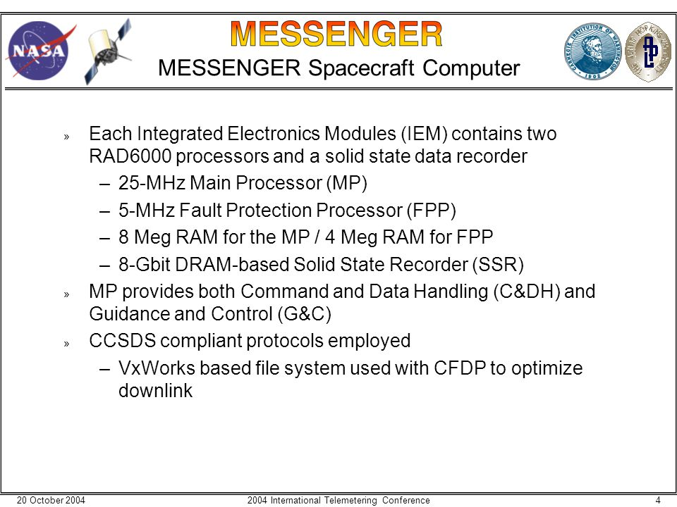 20 October 200442004 International Telemetering Conference MESSENGER Spacecraft Computer » Each Integrated Electronics Modules (IEM) contains two RAD6