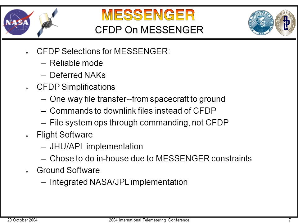 20 October 200472004 International Telemetering Conference CFDP On MESSENGER » CFDP Selections for MESSENGER: –Reliable mode –Deferred NAKs » CFDP Simplifications –One way file transfer--from spacecraft to ground –Commands to downlink files instead of CFDP –File system ops through commanding, not CFDP » Flight Software –JHU/APL implementation –Chose to do in-house due to MESSENGER constraints » Ground Software –Integrated NASA/JPL implementation