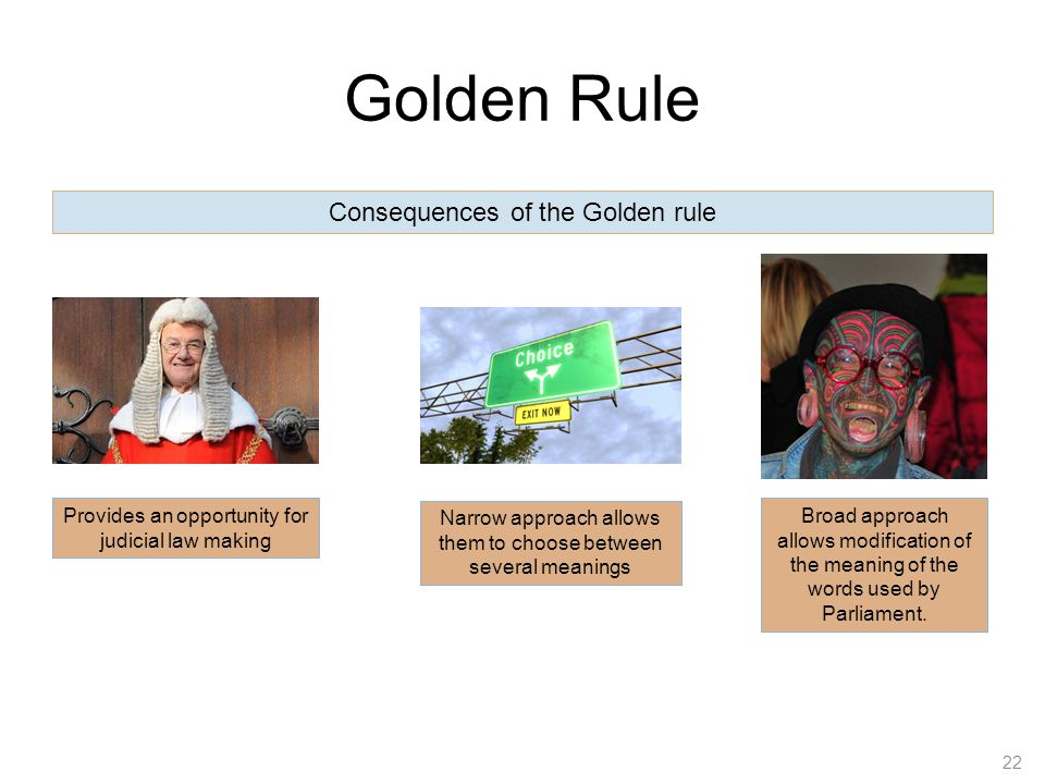 Golden Rule 22 Consequences of the Golden rule Provides an opportunity for judicial law making Narrow approach allows them to choose between several m