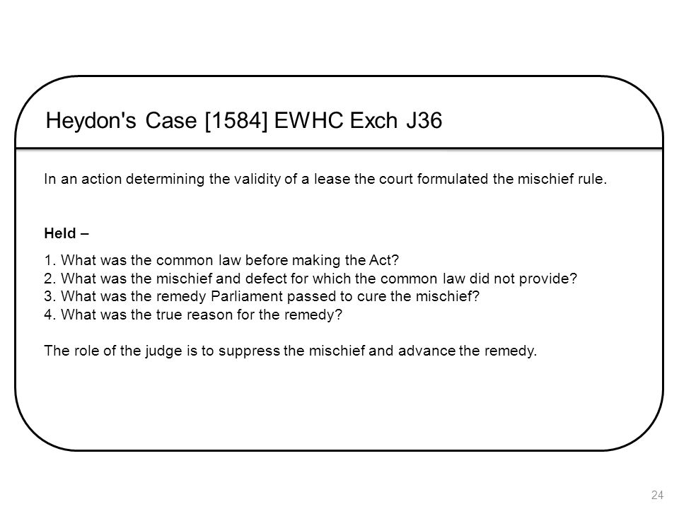 24 Heydon's Case [1584] EWHC Exch J36 In an action determining the validity of a lease the court formulated the mischief rule. Held – 1. What was the