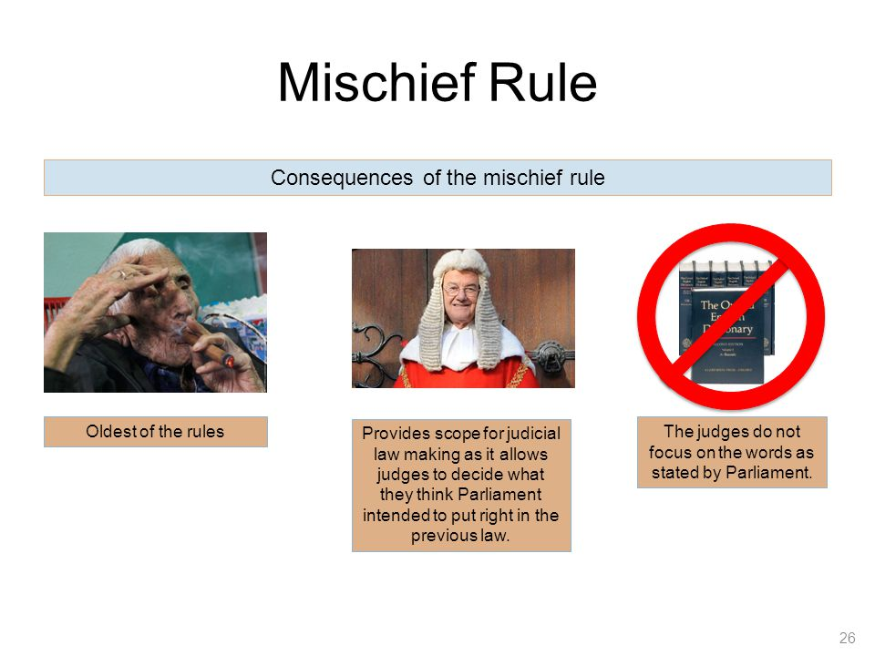Mischief Rule 26 Consequences of the mischief rule Oldest of the rules Provides scope for judicial law making as it allows judges to decide what they