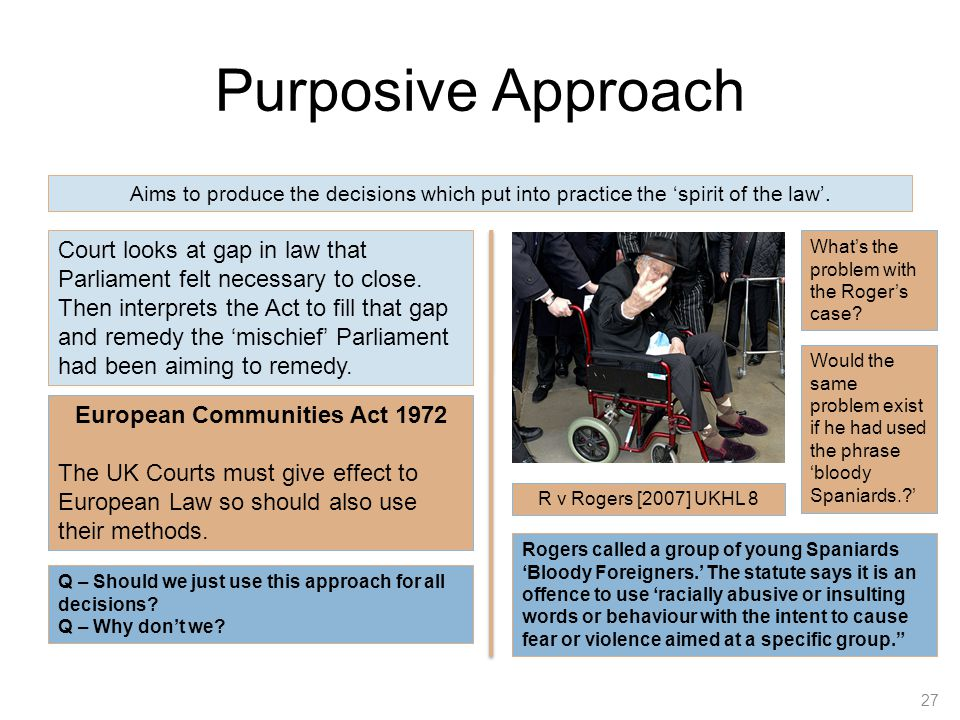 Purposive Approach 27 Aims to produce the decisions which put into practice the 'spirit of the law'. Court looks at gap in law that Parliament felt ne