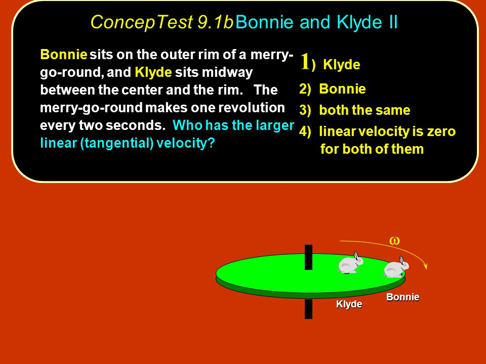 ConcepTest 9.1bBonnie and Klyde II Bonnie Klyde 1 ) Klyde 2) Bonnie 3) both the same 4) linear velocity is zero for both of them Bonnie sits on the o