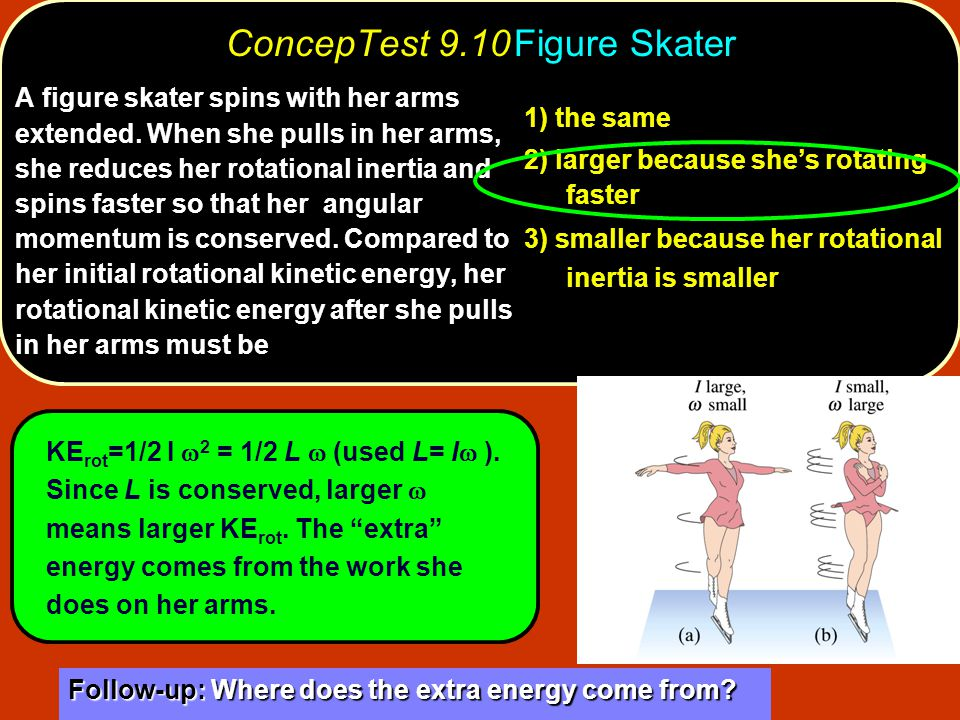 ConcepTest 9.10Figure Skater 1) the same 2) larger because she's rotating faster 3) smaller because her rotational inertia is smaller A figure skater spins with her arms extended.