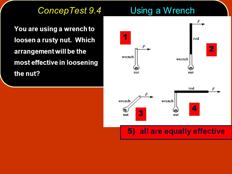 ConcepTest 9.4Using a Wrench You are using a wrench to loosen a rusty nut. Which arrangement will be the most effective in loosening the nut? 1 3 4 2