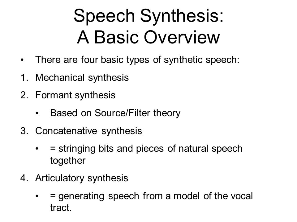 Speech Synthesis: A Basic Overview Speech synthesis is the generation of speech by machine. The reasons for studying synthetic speech have evolved ove