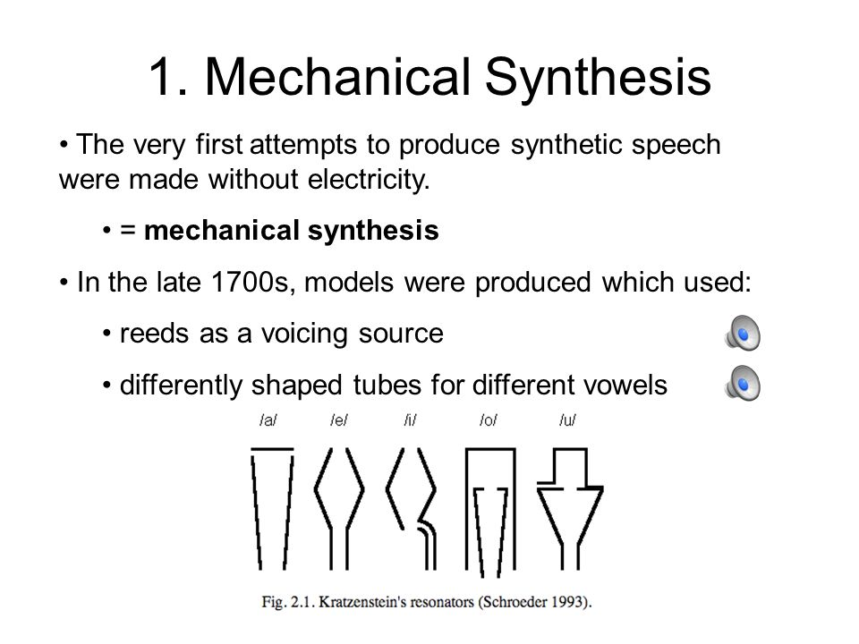Speech Synthesis: A Basic Overview There are four basic types of synthetic speech: 1.Mechanical synthesis 2.Formant synthesis Based on Source/Filter theory 3.Concatenative synthesis = stringing bits and pieces of natural speech together 4.Articulatory synthesis = generating speech from a model of the vocal tract.