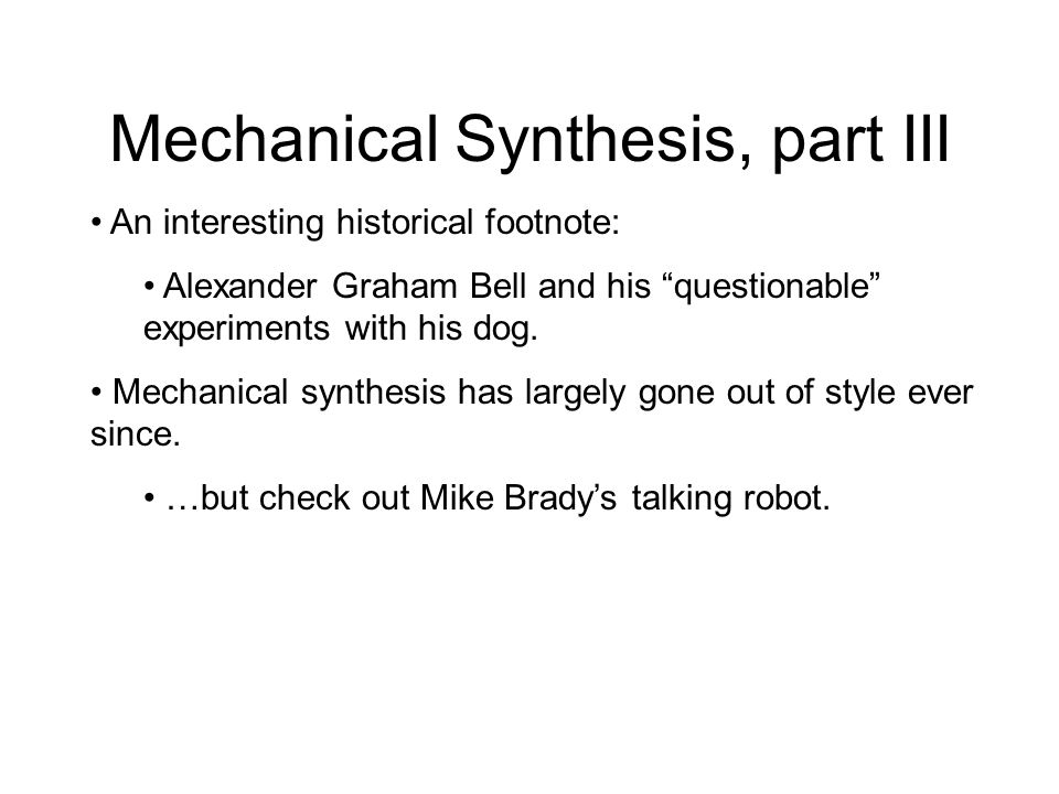 Mechanical Synthesis, part II Later, Wolfgang von Kempelen and Charles Wheatstone created a more sophisticated mechanical speech device… with independ
