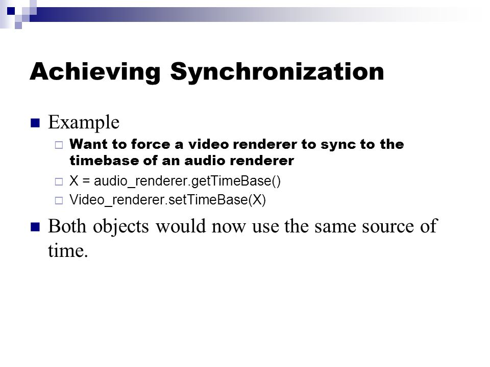 Achieving Synchronization Example  Want to force a video renderer to sync to the timebase of an audio renderer  X = audio_renderer.getTimeBase()  Video_renderer.setTimeBase(X) Both objects would now use the same source of time.