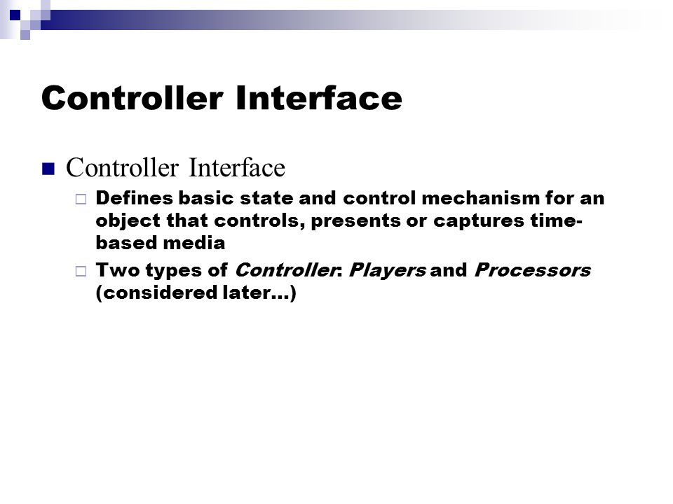 Controller Interface  Defines basic state and control mechanism for an object that controls, presents or captures time- based media  Two types of Controller: Players and Processors (considered later…)