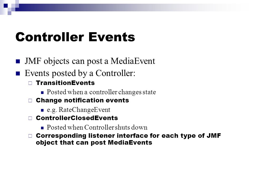 Controller Events JMF objects can post a MediaEvent Events posted by a Controller:  TransitionEvents Posted when a controller changes state  Change