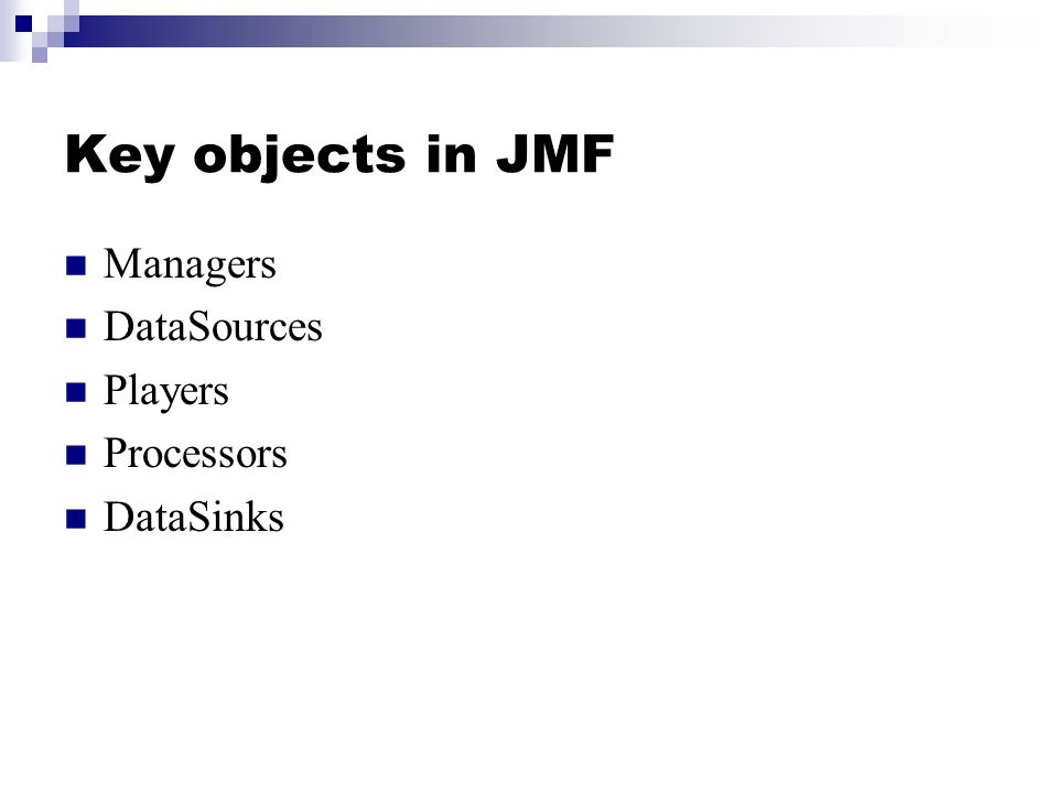 Key objects in JMF Managers DataSources Players Processors DataSinks