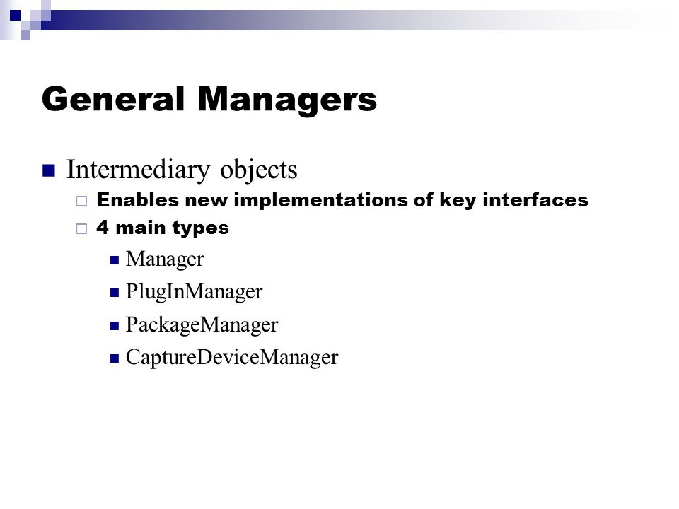 General Managers Intermediary objects  Enables new implementations of key interfaces  4 main types Manager PlugInManager PackageManager CaptureDevic