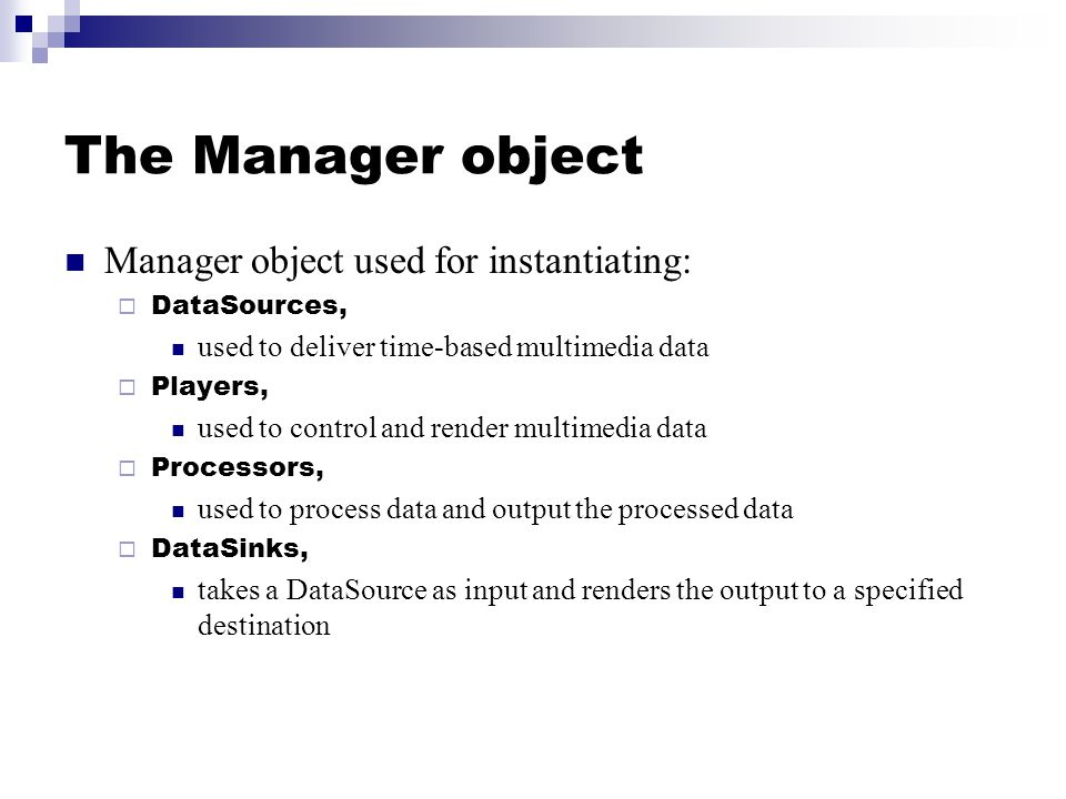 The Manager object Manager object used for instantiating:  DataSources, used to deliver time-based multimedia data  Players, used to control and ren