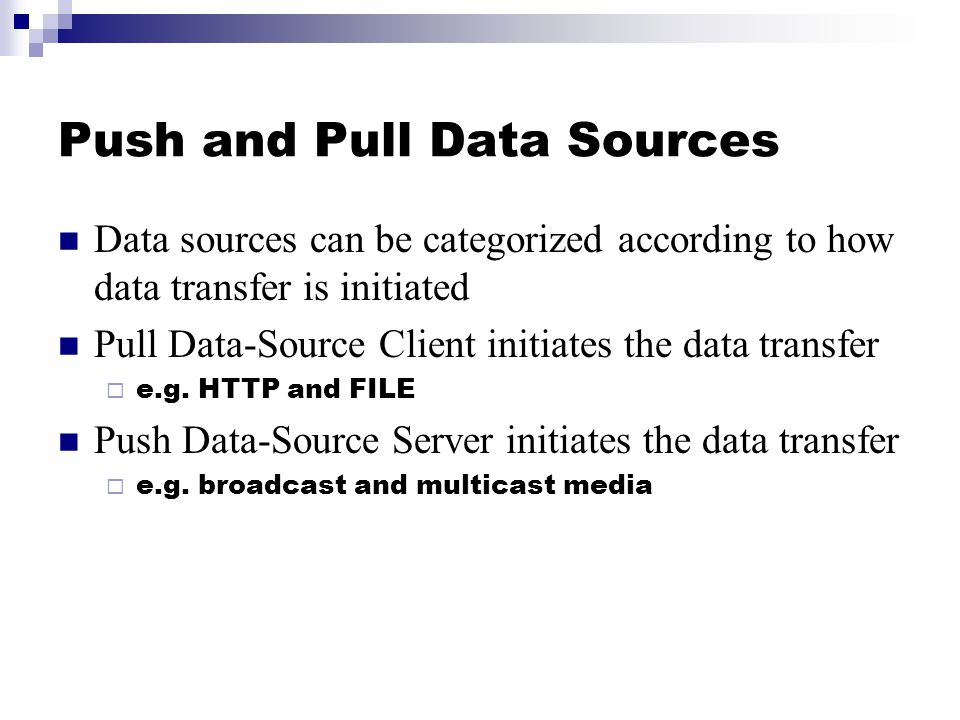 Push and Pull Data Sources Data sources can be categorized according to how data transfer is initiated Pull Data-Source Client initiates the data tran