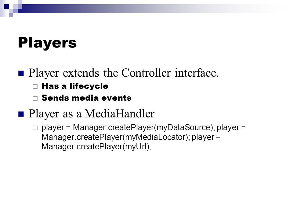 Players Player extends the Controller interface.  Has a lifecycle  Sends media events Player as a MediaHandler  player = Manager.createPlayer(myDat