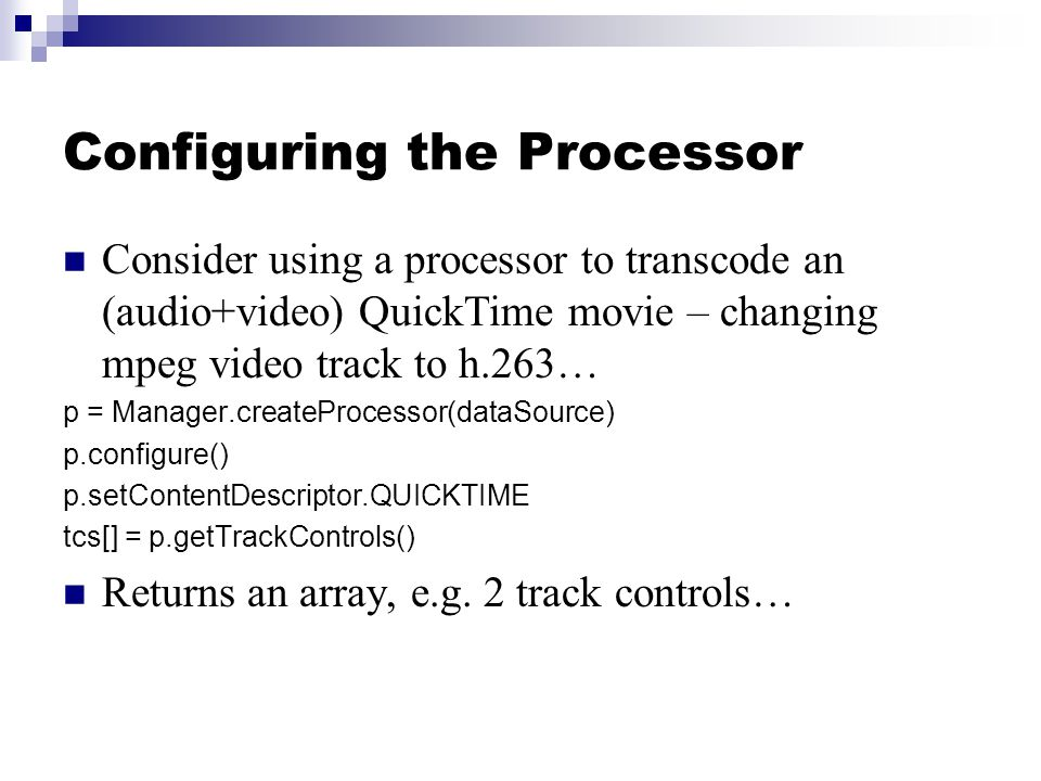 Configuring the Processor Consider using a processor to transcode an (audio+video) QuickTime movie – changing mpeg video track to h.263… p = Manager.createProcessor(dataSource) p.configure() p.setContentDescriptor.QUICKTIME tcs[] = p.getTrackControls() Returns an array, e.g.