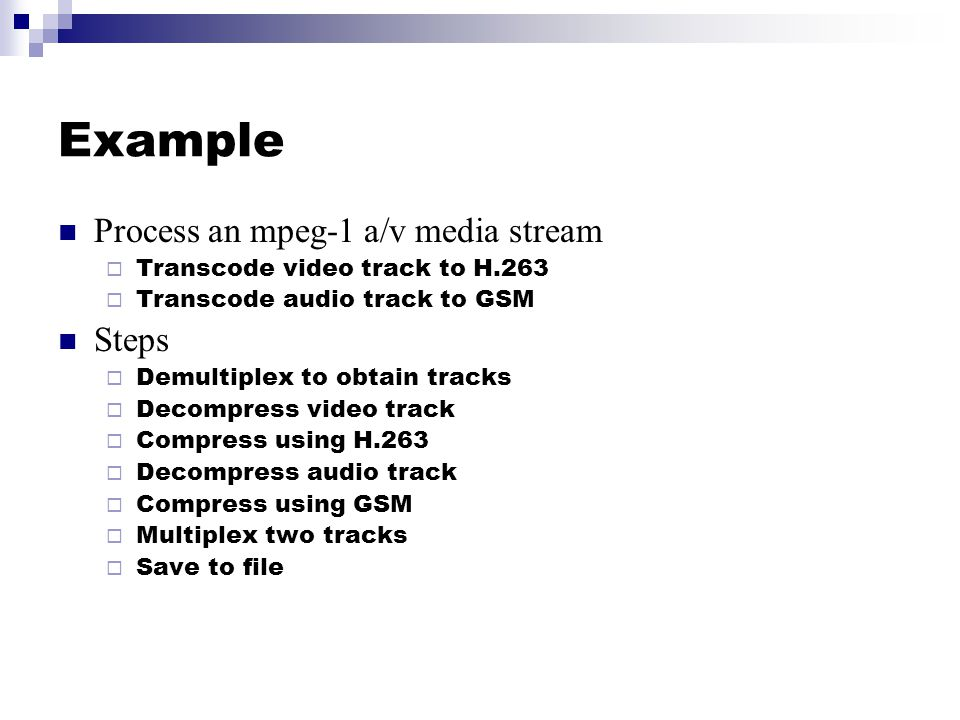 Example Process an mpeg-1 a/v media stream  Transcode video track to H.263  Transcode audio track to GSM Steps  Demultiplex to obtain tracks  Deco