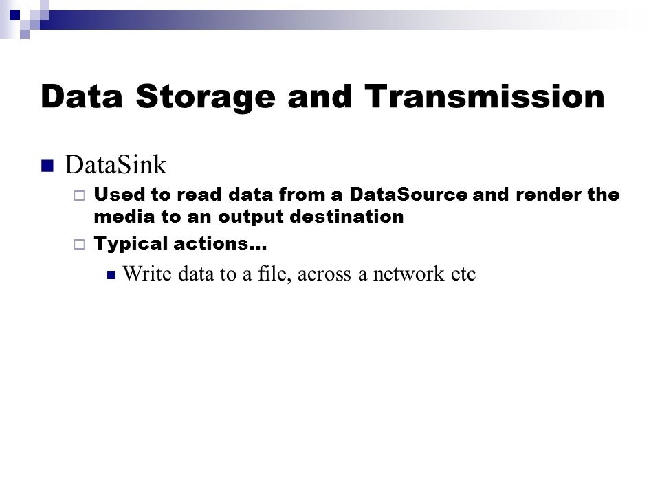 Data Storage and Transmission DataSink  Used to read data from a DataSource and render the media to an output destination  Typical actions… Write data to a file, across a network etc
