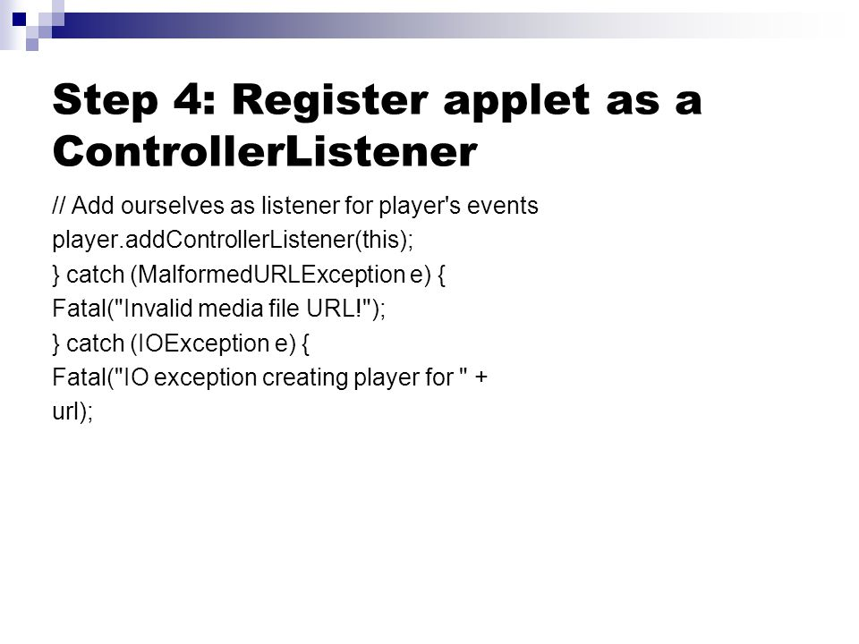 Step 4: Register applet as a ControllerListener // Add ourselves as listener for player's events player.addControllerListener(this); } catch (Malforme