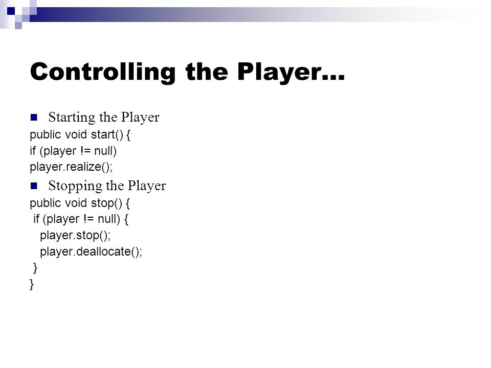 Controlling the Player… Starting the Player public void start() { if (player != null) player.realize(); Stopping the Player public void stop() { if (player != null) { player.stop(); player.deallocate(); }