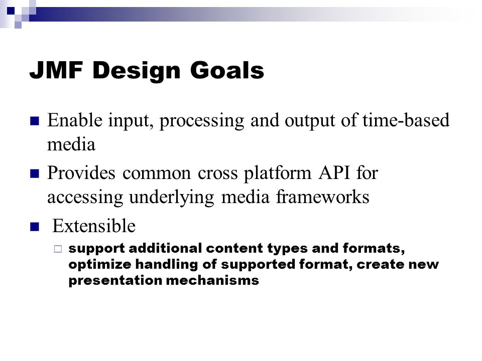 JMF Design Goals Enable input, processing and output of time-based media Provides common cross platform API for accessing underlying media frameworks Extensible  support additional content types and formats, optimize handling of supported format, create new presentation mechanisms