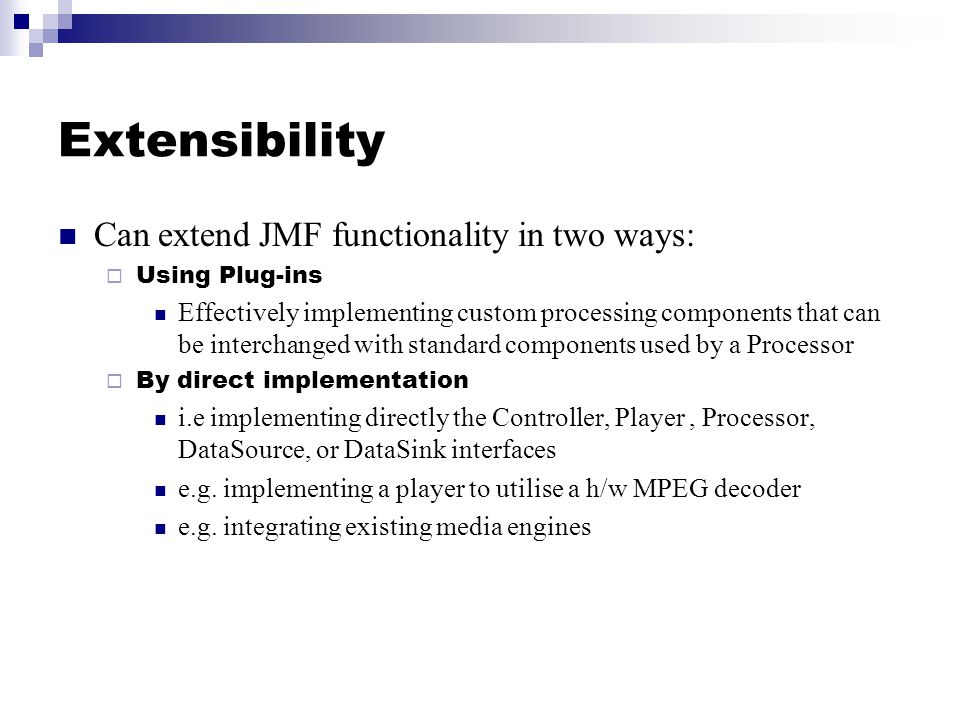 Extensibility Can extend JMF functionality in two ways:  Using Plug-ins Effectively implementing custom processing components that can be interchanged with standard components used by a Processor  By direct implementation i.e implementing directly the Controller, Player, Processor, DataSource, or DataSink interfaces e.g.