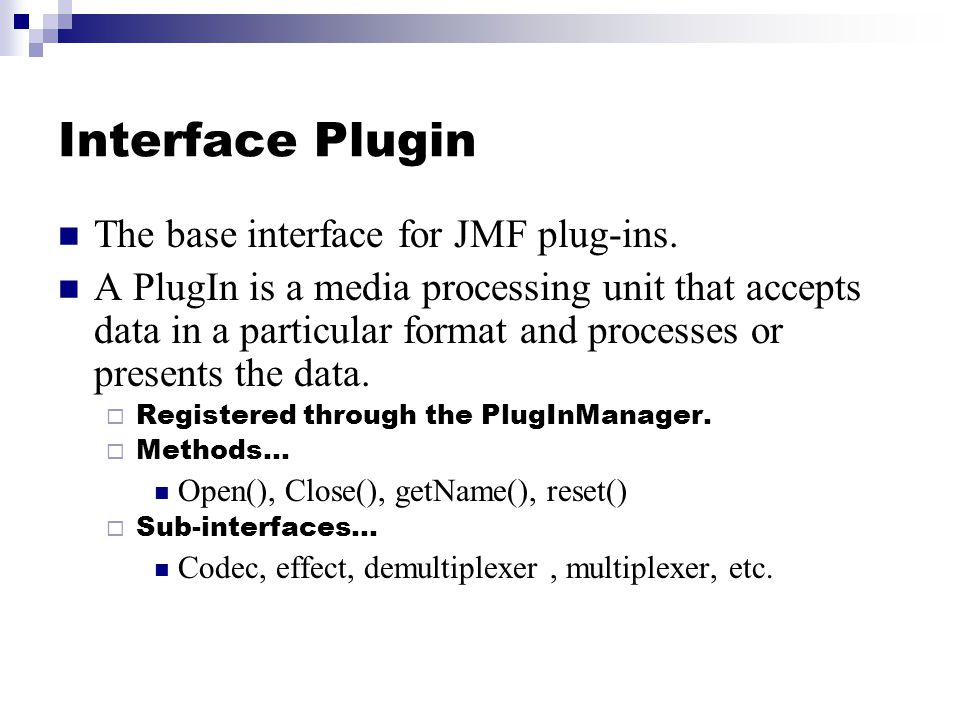 Interface Plugin The base interface for JMF plug-ins. A PlugIn is a media processing unit that accepts data in a particular format and processes or pr
