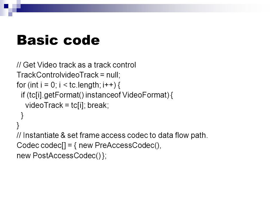 Basic code // Get Video track as a track control TrackControlvideoTrack = null; for (int i = 0; i < tc.length; i++) { if (tc[i].getFormat() instanceof VideoFormat) { videoTrack = tc[i]; break; } // Instantiate & set frame access codec to data flow path.