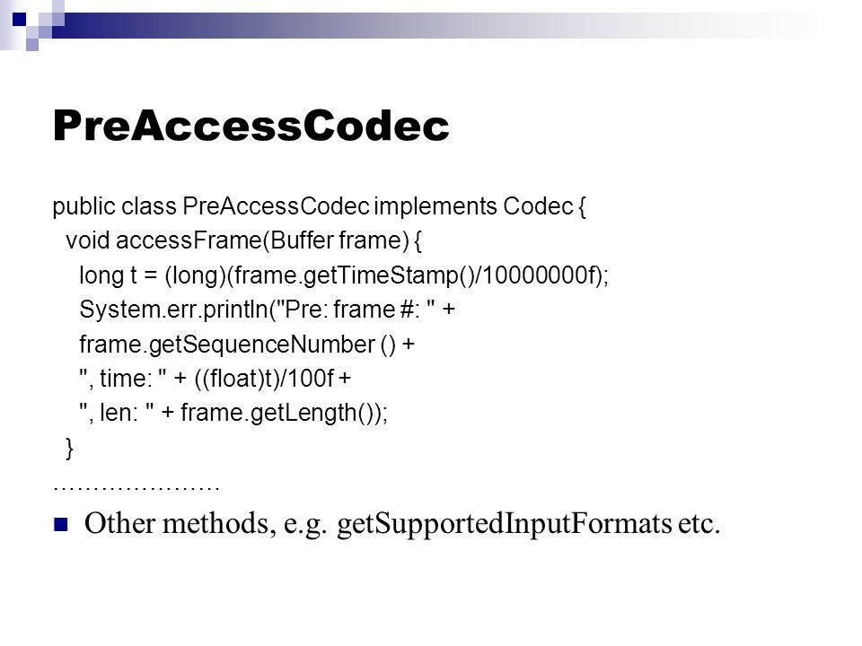 PreAccessCodec public class PreAccessCodec implements Codec { void accessFrame(Buffer frame) { long t = (long)(frame.getTimeStamp()/10000000f); System.err.println( Pre: frame #: + frame.getSequenceNumber () + , time: + ((float)t)/100f + , len: + frame.getLength()); } ………………… Other methods, e.g.
